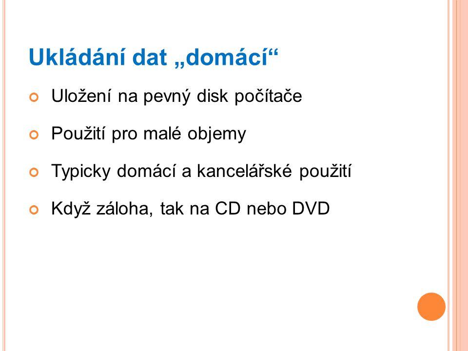 """Ukládání dat """"domácí"""" Uložení na pevný disk počítače Použití pro malé objemy Typicky domácí a kancelářské použití Když záloha, tak na CD nebo DVD"""