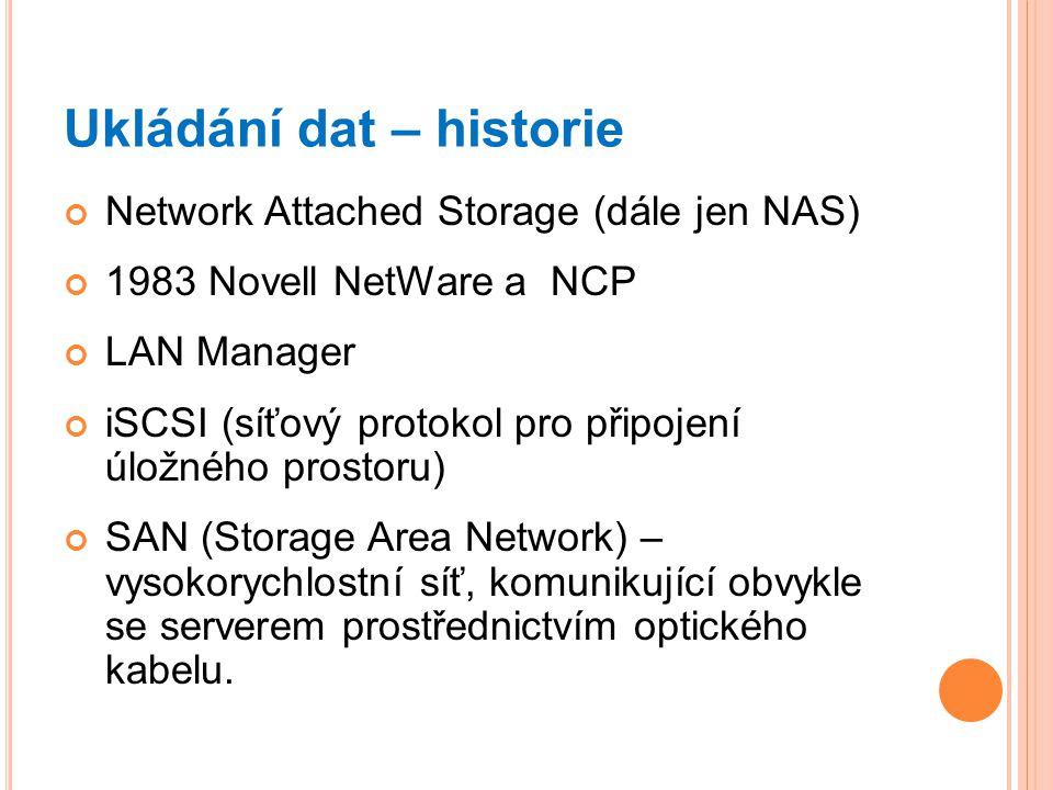 Ukládání dat – historie Network Attached Storage (dále jen NAS) 1983 Novell NetWare a NCP LAN Manager iSCSI (síťový protokol pro připojení úložného pr