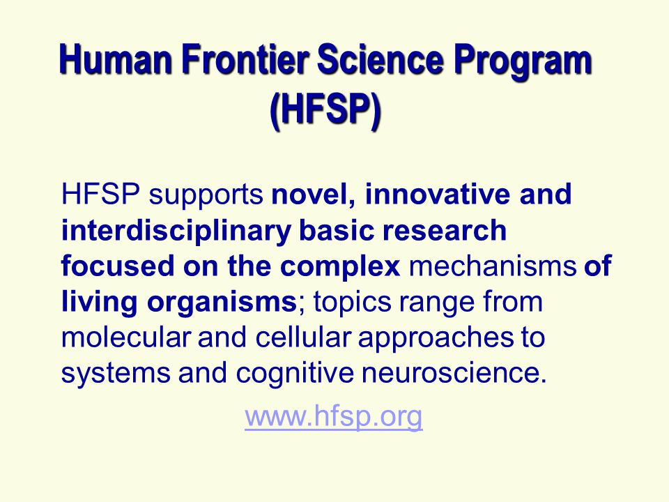 Human Frontier Science Program (HFSP) HFSP supports novel, innovative and interdisciplinary basic research focused on the complex mechanisms of living organisms; topics range from molecular and cellular approaches to systems and cognitive neuroscience.