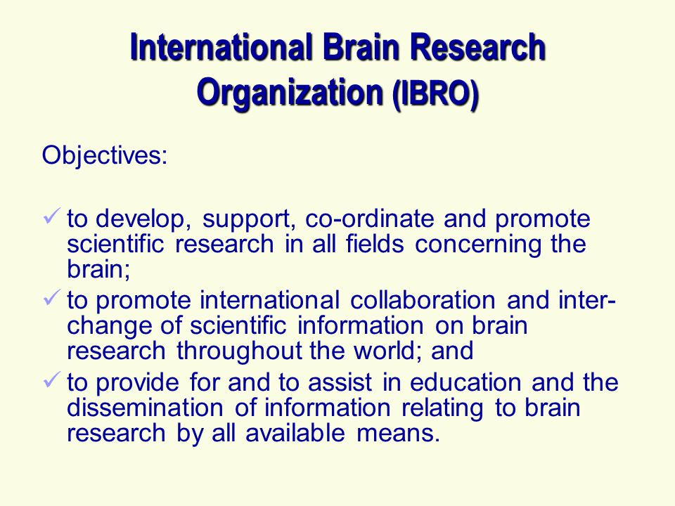 International Brain Research Organization (IBRO) Objectives: to develop, support, co-ordinate and promote scientific research in all fields concerning the brain; to promote international collaboration and inter- change of scientific information on brain research throughout the world; and to provide for and to assist in education and the dissemination of information relating to brain research by all available means.