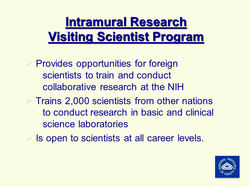 Intramural Research Visiting Scientist Program  Provides opportunities for foreign scientists to train and conduct collaborative research at the NIH  Trains 2,000 scientists from other nations to conduct research in basic and clinical science laboratories  Is open to scientists at all career levels.