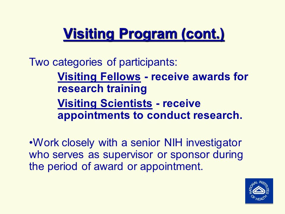 Visiting Program (cont.) Two categories of participants: Visiting Fellows - receive awards for research training Visiting Scientists - receive appointments to conduct research.