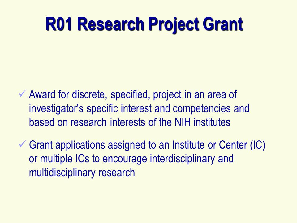 R01 Research Project Grant Award for discrete, specified, project in an area of investigator s specific interest and competencies and based on research interests of the NIH institutes Grant applications assigned to an Institute or Center (IC) or multiple ICs to encourage interdisciplinary and multidisciplinary research