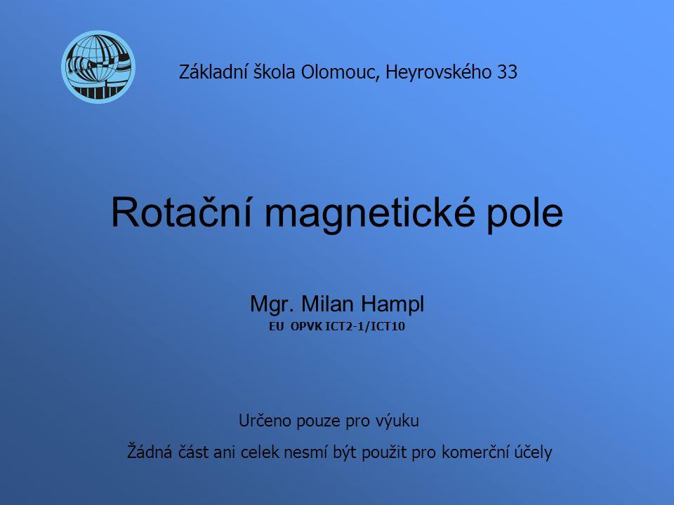 Rotační magnetické pole Mgr. Milan Hampl EU OPVK ICT2-1/ICT10 Základní škola Olomouc, Heyrovského 33 Určeno pouze pro výuku Žádná část ani celek nesmí