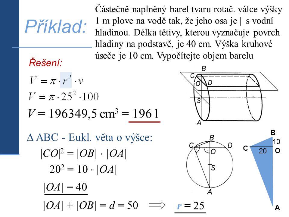 |OA| + |OB| = d = |CO| 2 = |OB|  |OA| Příklad: Částečně naplněný barel tvaru rotač. válce výšky 1 m plove na vodě tak, že jeho osa je || s vodní hlad
