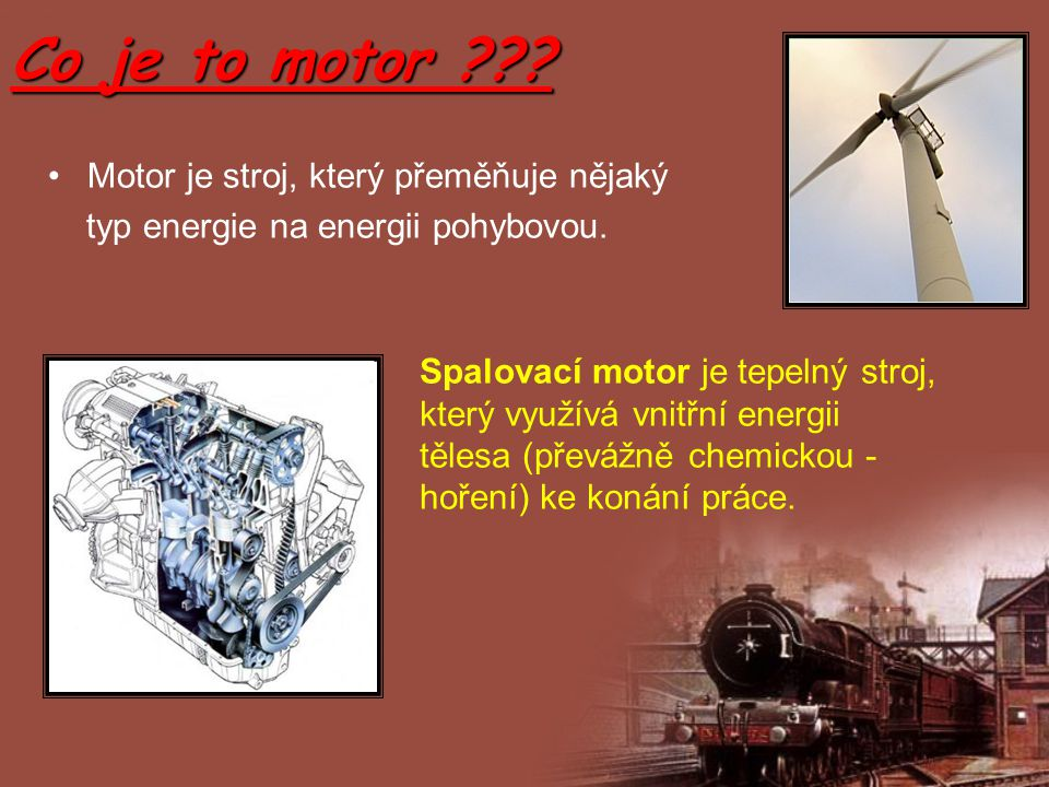 Co je to motor ??? Motor je stroj, který přeměňuje nějaký typ energie na energii pohybovou. Spalovací motor je tepelný stroj, který využívá vnitřní en