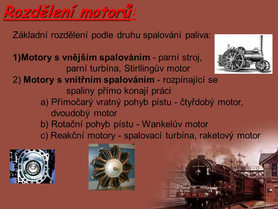 Rozdělení motorů Rozdělení motorů: Základní rozdělení podle druhu spalování paliva: 1)Motory s vnějším spalováním - parní stroj, parní turbína, Stirll