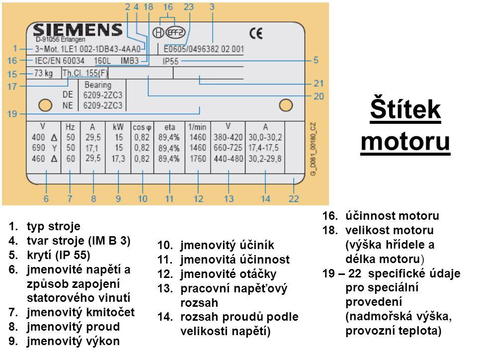 Štítek motoru 1.typ stroje 4.tvar stroje (IM B 3) 5.krytí (IP 55) 6.jmenovité napětí a způsob zapojení statorového vinutí 7.jmenovitý kmitočet 8.jmeno