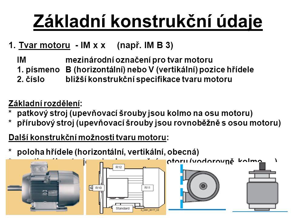 Základní konstrukční údaje 1. Tvar motoru - IM x x(např. IM B 3) IM mezinárodní označení pro tvar motoru 1. písmenoB (horizontální) nebo V (vertikální