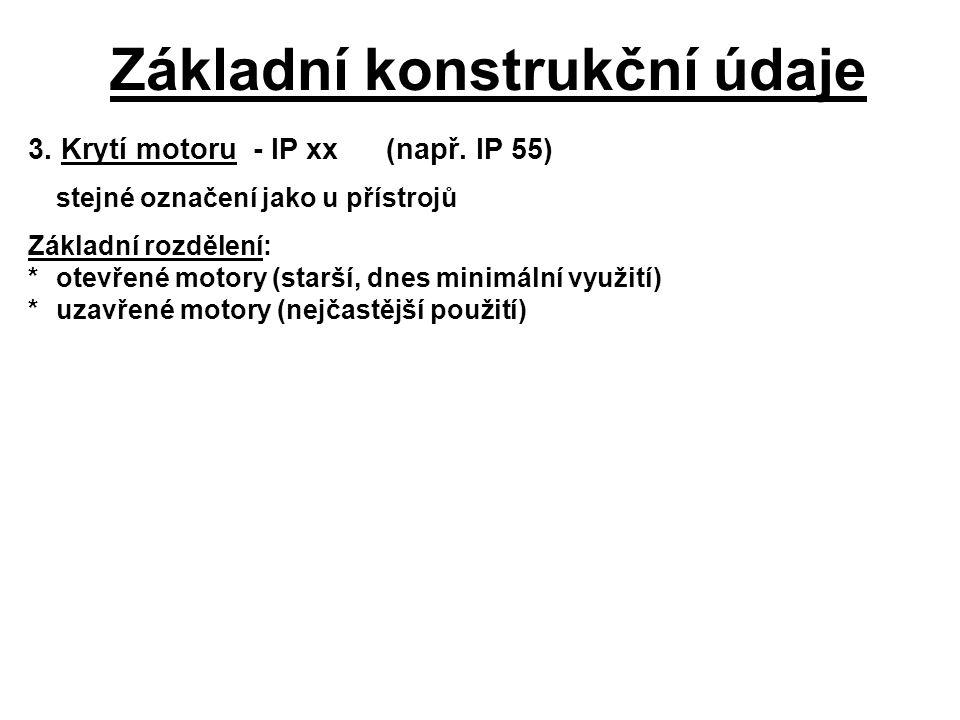 Základní konstrukční údaje 3. Krytí motoru - IP xx(např. IP 55) stejné označení jako u přístrojů Základní rozdělení: *otevřené motory (starší, dnes mi