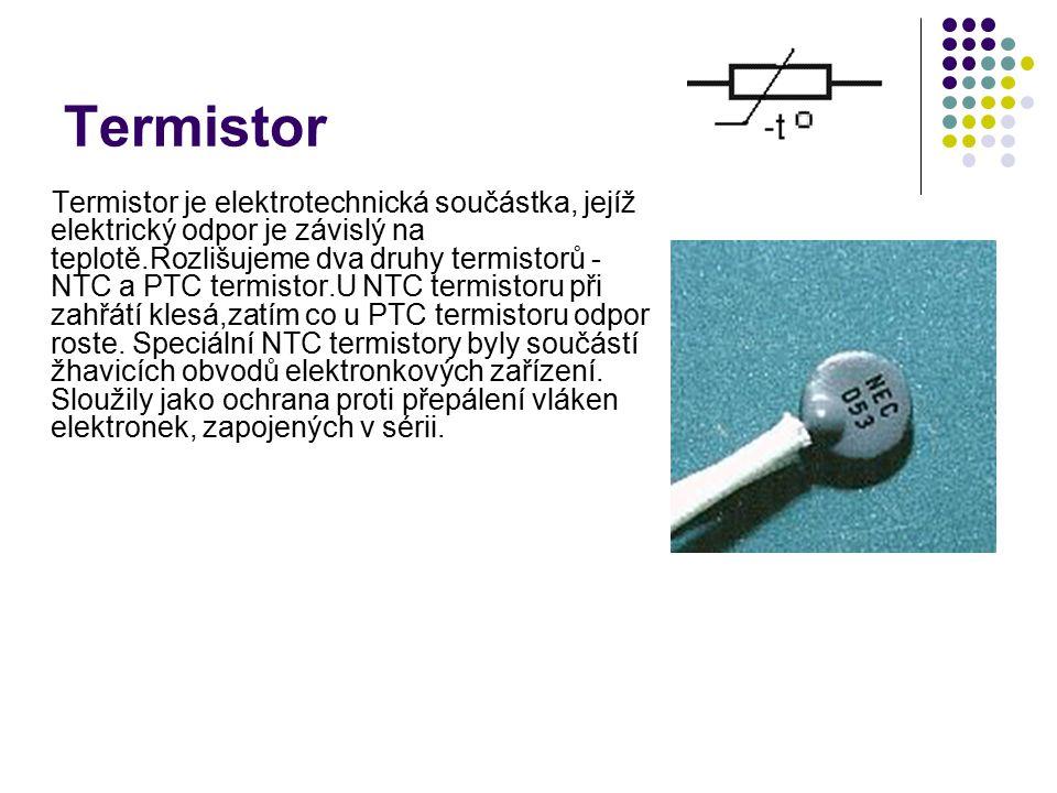 Termistor Termistor je elektrotechnická součástka, jejíž elektrický odpor je závislý na teplotě.Rozlišujeme dva druhy termistorů - NTC a PTC termistor.U NTC termistoru při zahřátí klesá,zatím co u PTC termistoru odpor roste.