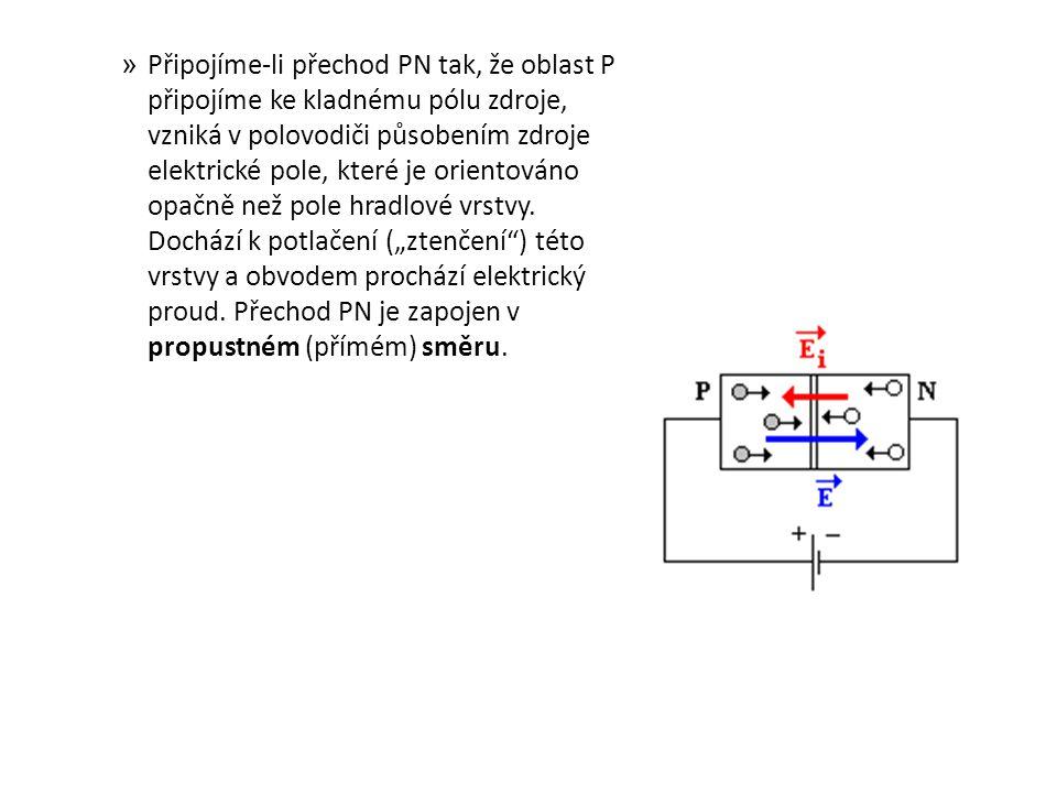 » Připojíme-li přechod PN tak, že oblast P připojíme ke kladnému pólu zdroje, vzniká v polovodiči působením zdroje elektrické pole, které je orientová