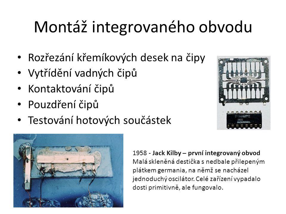 Montáž integrovaného obvodu Rozřezání křemíkových desek na čipy Vytřídění vadných čipů Kontaktování čipů Pouzdření čipů Testování hotových součástek 1958 - Jack Kilby – první integrovaný obvod Malá skleněná destička s nedbale přilepeným plátkem germania, na němž se nacházel jednoduchý oscilátor.