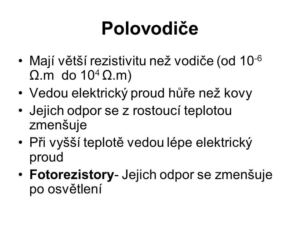Polovodiče Mají větší rezistivitu než vodiče (od 10 -6 Ω.m do 10 4 Ω.m) Vedou elektrický proud hůře než kovy Jejich odpor se z rostoucí teplotou zmenš