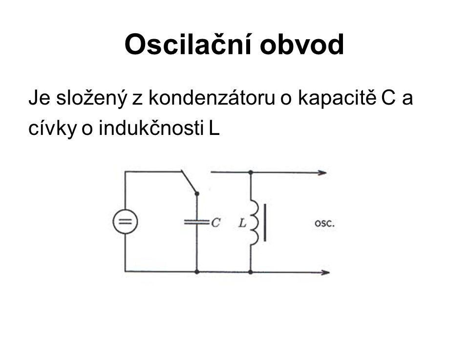 Oscilační obvod Je složený z kondenzátoru o kapacitě C a cívky o indukčnosti L