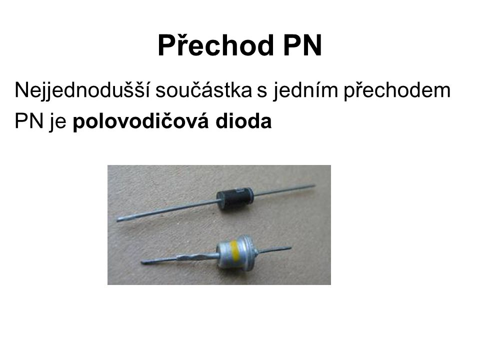 Přechod PN Nejjednodušší součástka s jedním přechodem PN je polovodičová dioda