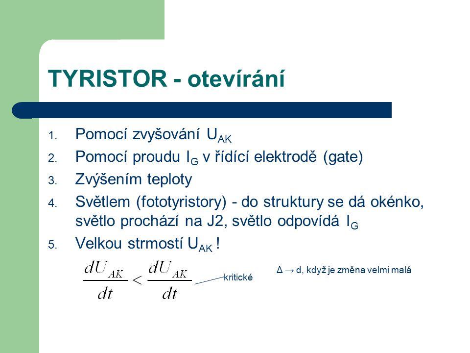 TYRISTOR - otevírání 1. Pomocí zvyšování U AK 2. Pomocí proudu I G v řídící elektrodě (gate) 3. Zvýšením teploty 4. Světlem (fototyristory) - do struk