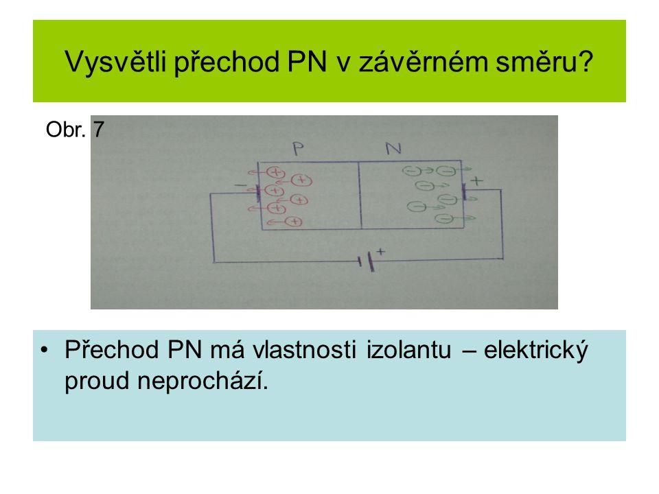 Vysvětli přechod PN v závěrném směru? Přechod PN má vlastnosti izolantu – elektrický proud neprochází. Obr. 7