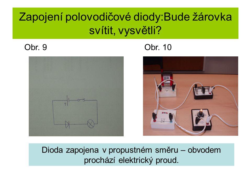 Zapojení polovodičové diody:Bude žárovka svítit, vysvětli? Dioda zapojena v propustném směru – obvodem prochází elektrický proud. Obr. 9Obr. 10