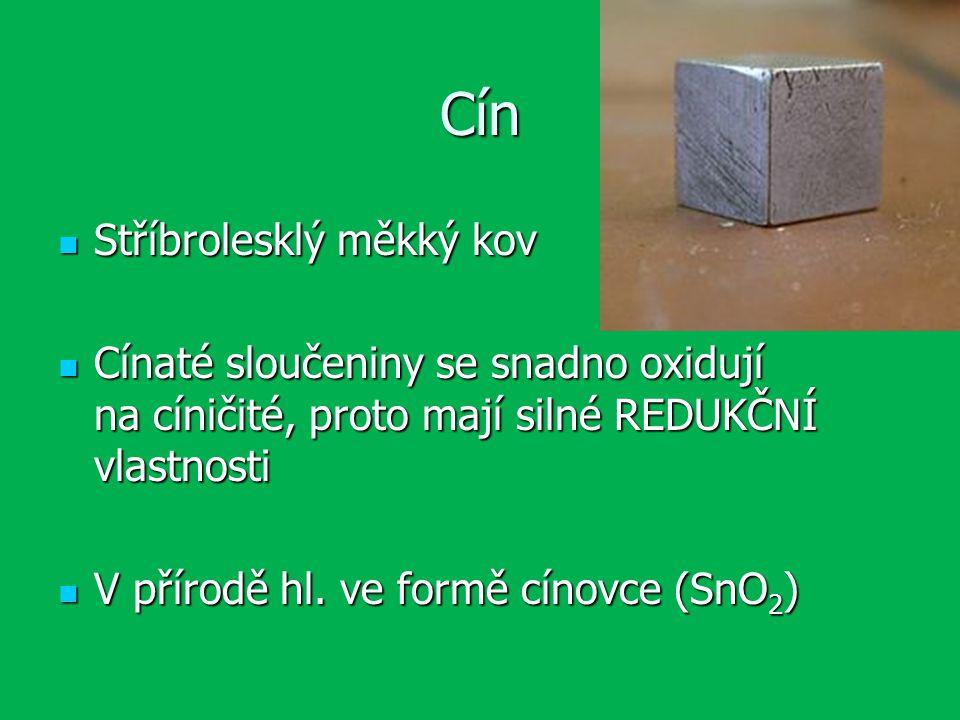 Cín Stříbrolesklý měkký kov Stříbrolesklý měkký kov Cínaté sloučeniny se snadno oxidují na cíničité, proto mají silné REDUKČNÍ vlastnosti Cínaté sloučeniny se snadno oxidují na cíničité, proto mají silné REDUKČNÍ vlastnosti V přírodě hl.