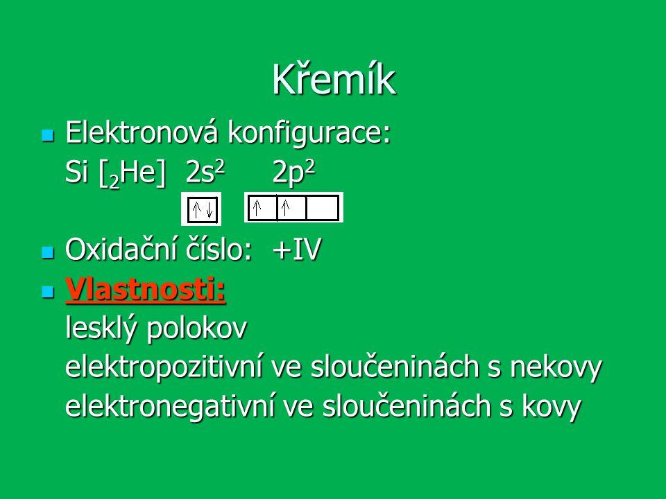 Křemík Elektronová konfigurace: Elektronová konfigurace: Si [ 2 He] 2s 2 2p 2 Oxidační číslo: +IV Oxidační číslo: +IV Vlastnosti: Vlastnosti: lesklý polokov elektropozitivní ve sloučeninách s nekovy elektronegativní ve sloučeninách s kovy