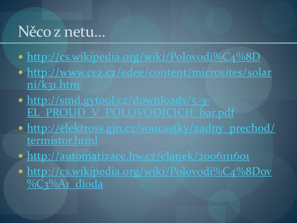 Něco z netu… http://cs.wikipedia.org/wiki/Polovodi%C4%8D http://www.cez.cz/edee/content/microsites/solar ni/k31.htm http://www.cez.cz/edee/content/microsites/solar ni/k31.htm http://smd.gytool.cz/downloads/5-3- EL_PROUD_V_POLOVODICICH_bar.pdf http://smd.gytool.cz/downloads/5-3- EL_PROUD_V_POLOVODICICH_bar.pdf http://elektross.gjn.cz/soucastky/zadny_prechod/ termistor.html http://elektross.gjn.cz/soucastky/zadny_prechod/ termistor.html http://automatizace.hw.cz/clanek/2006111601 http://cs.wikipedia.org/wiki/Polovodi%C4%8Dov %C3%A1_dioda http://cs.wikipedia.org/wiki/Polovodi%C4%8Dov %C3%A1_dioda