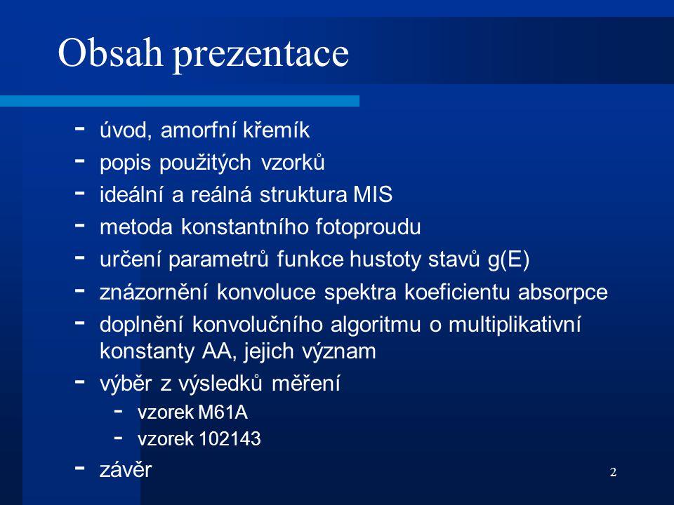 2 Obsah prezentace - úvod, amorfní křemík - popis použitých vzorků - ideální a reálná struktura MIS - metoda konstantního fotoproudu - určení parametr