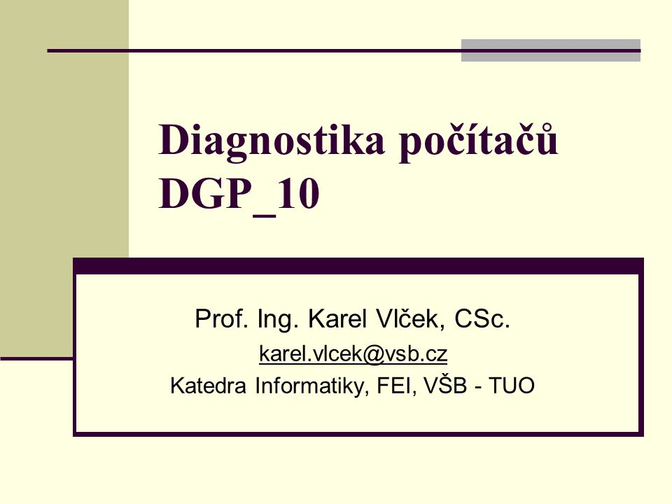Diagnostika počítačů DGP_10 Prof. Ing. Karel Vlček, CSc. karel.vlcek@vsb.cz Katedra Informatiky, FEI, VŠB - TUO