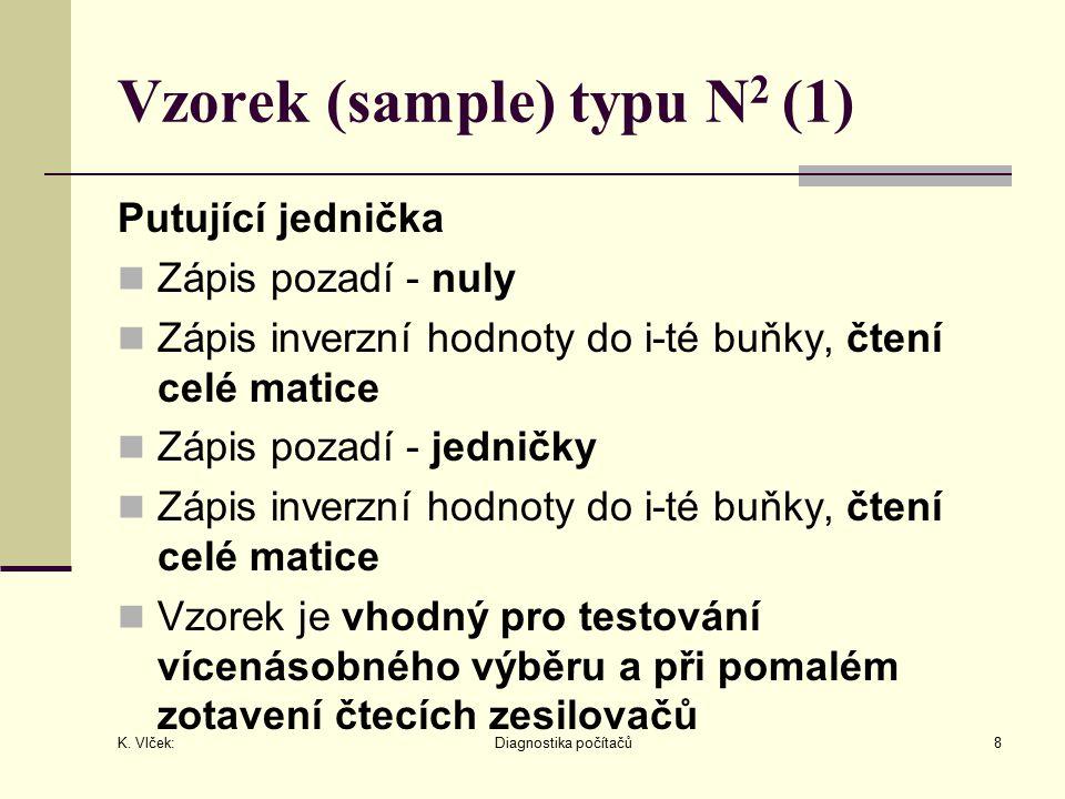 K. Vlček: Diagnostika počítačů8 Vzorek (sample) typu N 2 (1) Putující jednička Zápis pozadí - nuly Zápis inverzní hodnoty do i-té buňky, čtení celé ma
