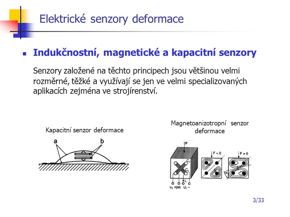 3/33 Elektrické senzory deformace Indukčnostní, magnetické a kapacitní senzory Senzory založené na těchto principech jsou většinou velmi rozměrné, těž