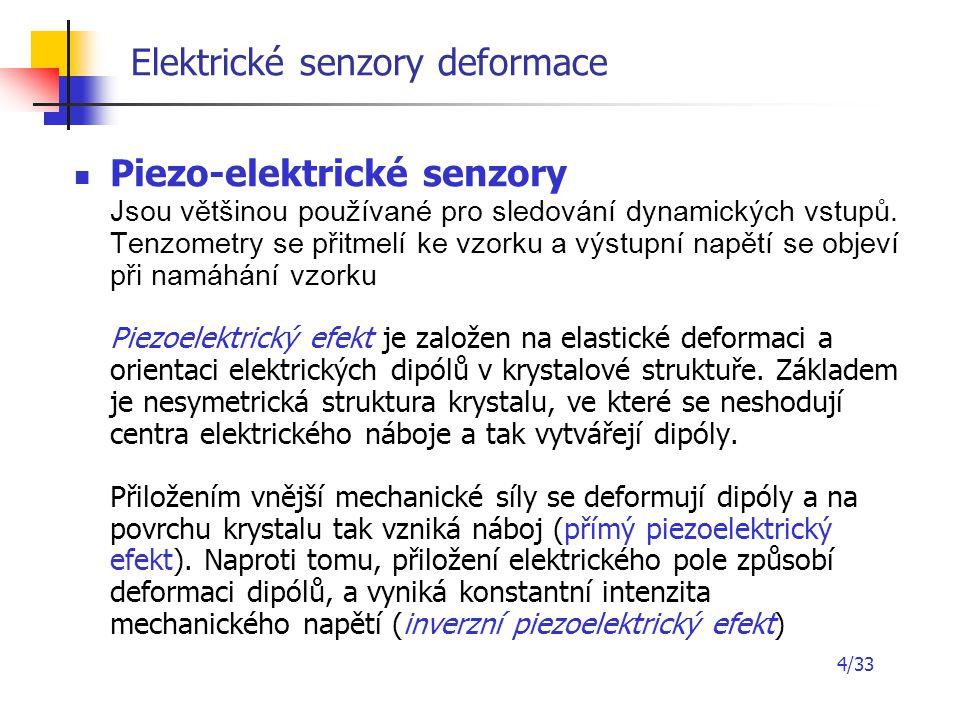 4/33 Elektrické senzory deformace Piezo-elektrické senzory Jsou většinou používané pro sledování dynamických vstupů. Tenzometry se přitmelí ke vzorku
