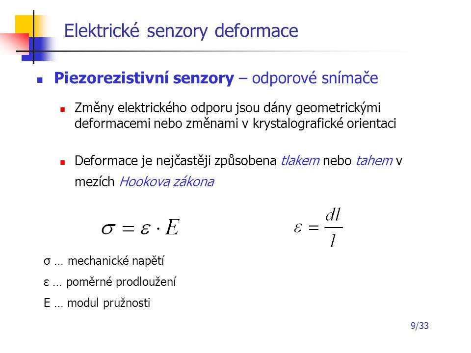 9/33 Elektrické senzory deformace Piezorezistivní senzory – odporové snímače Změny elektrického odporu jsou dány geometrickými deformacemi nebo změnam