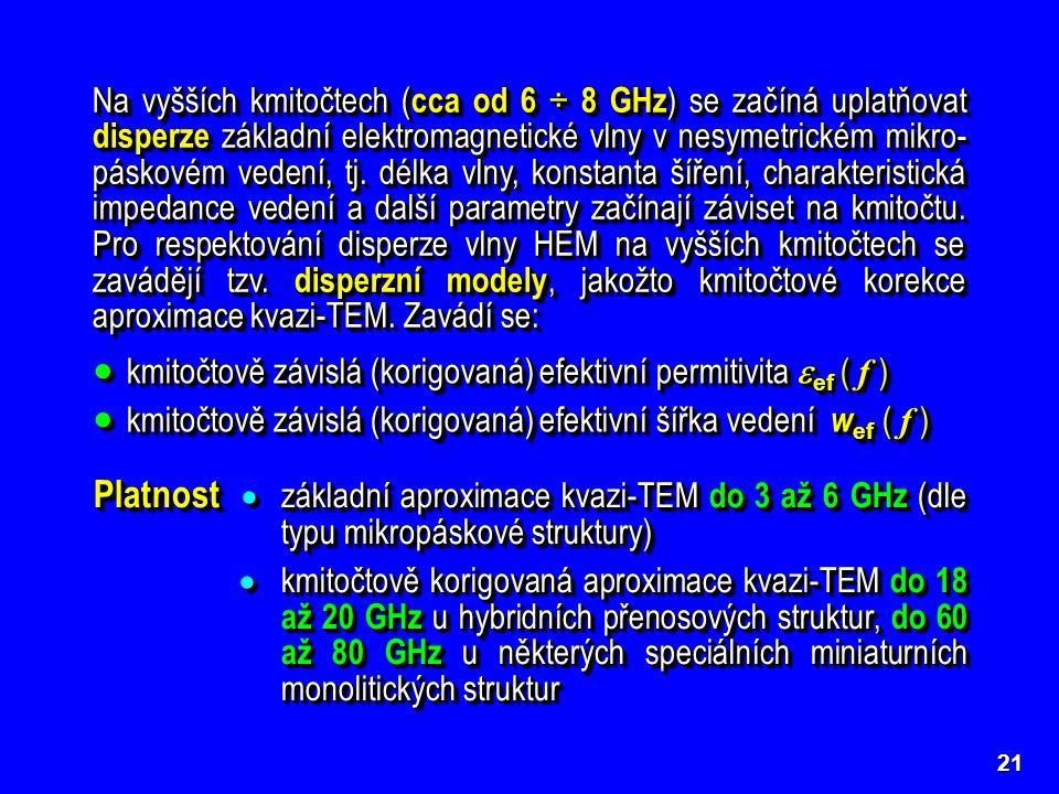 21 Na vyšších kmitočtech ( cca od 6 ÷ 8 GHz ) se začíná uplatňovat disperze základní elektromagnetické vlny v nesymetrickém mikro- páskovém vedení, tj