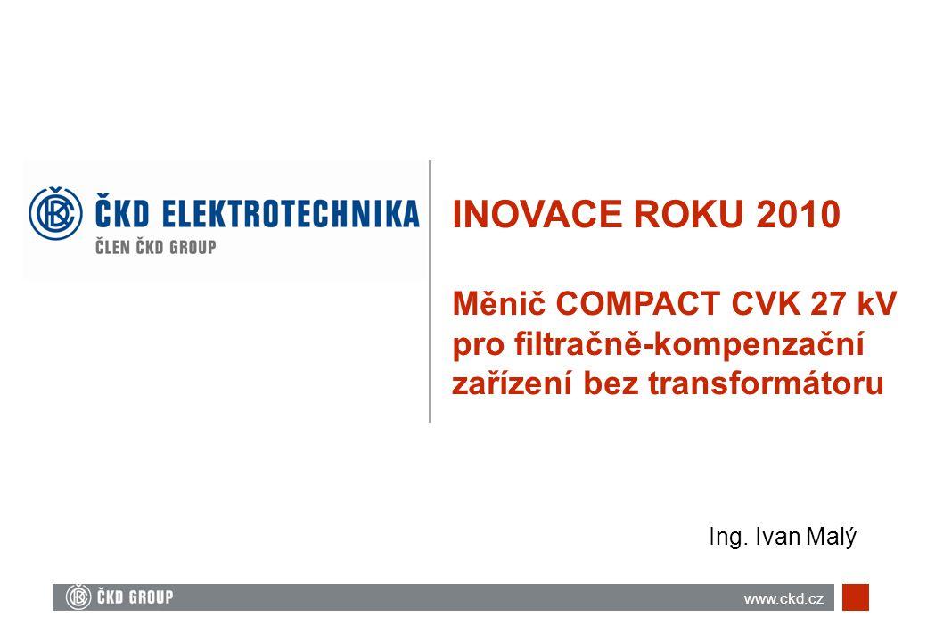 INOVACE ROKU 2010 Měnič COMPACT CVK 27 kV pro filtračně-kompenzační zařízení bez transformátoru Ing. Ivan Malý www.ckd.cz