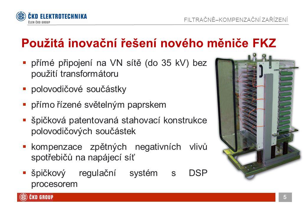 5 FILTRAČNĚ–KOMPENZAČNÍ ZAŘÍZENÍ Použitá inovační řešení nového měniče FKZ  přímé připojení na VN sítě (do 35 kV) bez použití transformátoru  polovodičové součástky  přímo řízené světelným paprskem  špičková patentovaná stahovací konstrukce polovodičových součástek  kompenzace zpětných negativních vlivů spotřebičů na napájecí síť  špičkový regulační systém s DSP procesorem