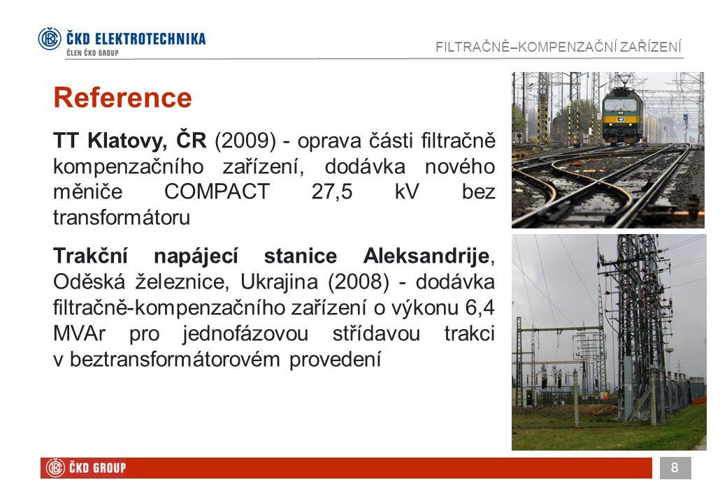 8 FILTRAČNĚ–KOMPENZAČNÍ ZAŘÍZENÍ Reference TT Klatovy, ČR (2009) - oprava části filtračně kompenzačního zařízení, dodávka nového měniče COMPACT 27,5 kV bez transformátoru Trakční napájecí stanice Aleksandrije, Oděská železnice, Ukrajina (2008) - dodávka filtračně-kompenzačního zařízení o výkonu 6,4 MVAr pro jednofázovou střídavou trakci v beztransformátorovém provedení
