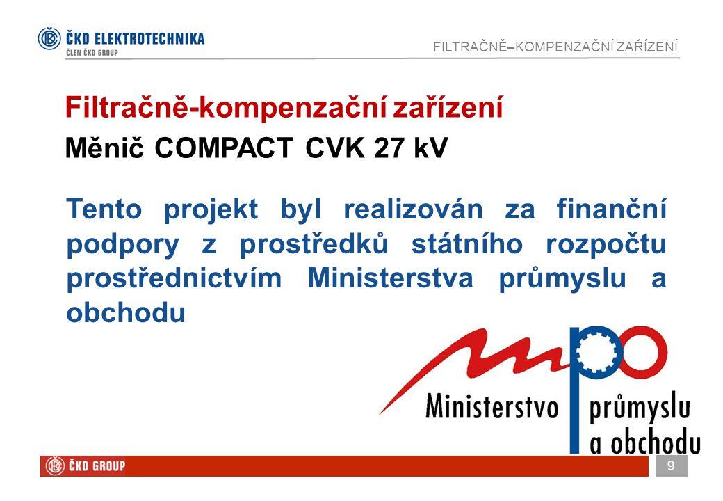 9 FILTRAČNĚ–KOMPENZAČNÍ ZAŘÍZENÍ Tento projekt byl realizován za finanční podpory z prostředků státního rozpočtu prostřednictvím Ministerstva průmyslu a obchodu Filtračně-kompenzační zařízení Měnič COMPACT CVK 27 kV