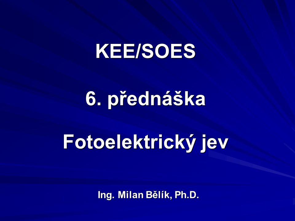 KEE/SOES 6. přednáška Fotoelektrický jev Ing. Milan Bělík, Ph.D.