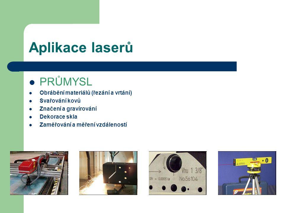 Aplikace laserů PRŮMYSL Obrábění materiálů (řezání a vrtání) Svařování kovů Značení a gravírování Dekorace skla Zaměřování a měření vzdáleností