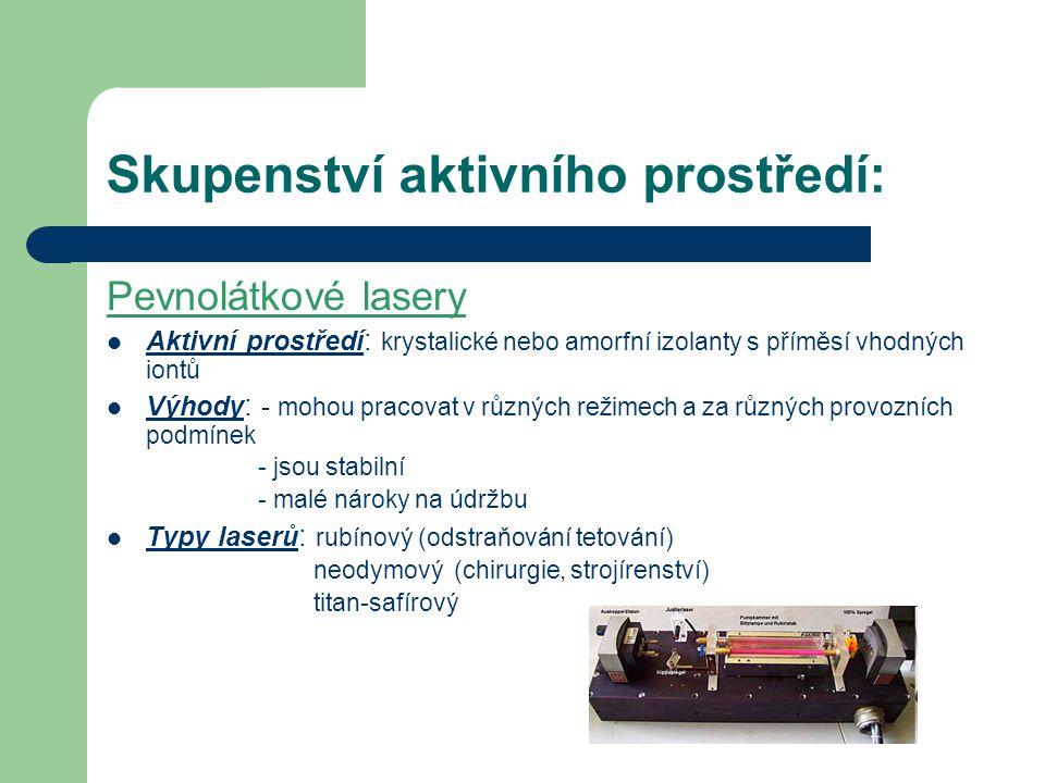 Skupenství aktivního prostředí: Pevnolátkové lasery Aktivní prostředí : krystalické nebo amorfní izolanty s příměsí vhodných iontů Výhody : - mohou pracovat v různých režimech a za různých provozních podmínek - jsou stabilní - malé nároky na údržbu Typy laserů : rubínový (odstraňování tetování) neodymový (chirurgie, strojírenství) titan-safírový