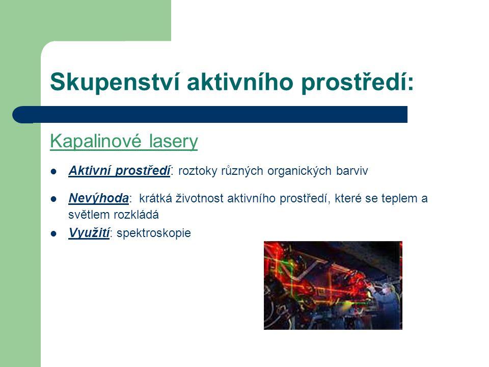 Skupenství aktivního prostředí: Kapalinové lasery Aktivní prostředí : roztoky různých organických barviv Nevýhoda: krátká životnost aktivního prostředí, které se teplem a světlem rozkládá Využití : spektroskopie