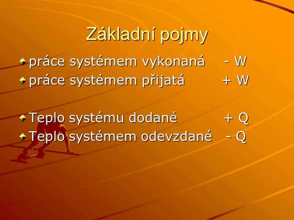 Základní pojmy práce systémem vykonaná - W práce systémem přijatá + W Teplo systému dodané + Q Teplo systémem odevzdané - Q