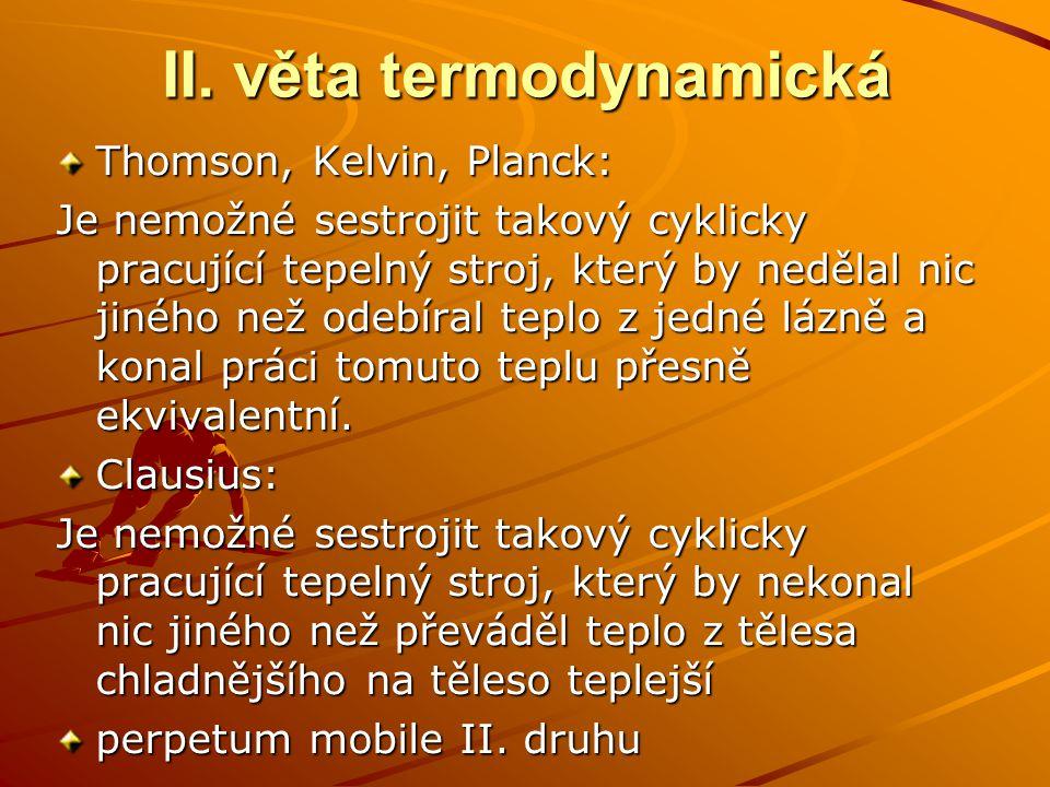 II. věta termodynamická Thomson, Kelvin, Planck: Je nemožné sestrojit takový cyklicky pracující tepelný stroj, který by nedělal nic jiného než odebíra