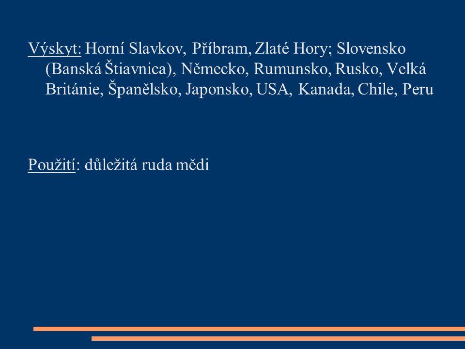 Výskyt: Horní Slavkov, Příbram, Zlaté Hory; Slovensko (Banská Štiavnica), Německo, Rumunsko, Rusko, Velká Británie, Španělsko, Japonsko, USA, Kanada,
