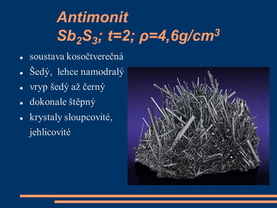 Antimonit Sb 2 S 3 ; t=2; ρ=4,6g/cm 3 soustava kosočtverečná Šedý, lehce namodralý vryp šedý až černý dokonale štěpný krystaly sloupcovité, jehlicovit