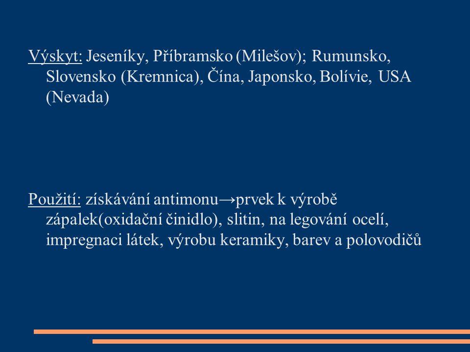 Výskyt: Jeseníky, Příbramsko (Milešov); Rumunsko, Slovensko (Kremnica), Čína, Japonsko, Bolívie, USA (Nevada) Použití: získávání antimonu→prvek k výro