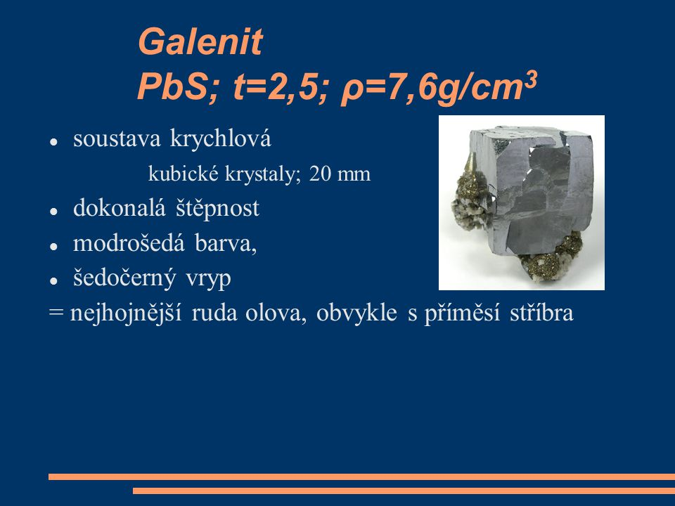 Galenit PbS; t=2,5; ρ=7,6g/cm 3 soustava krychlová kubické krystaly; 20 mm dokonalá štěpnost modrošedá barva, šedočerný vryp = nejhojnější ruda olova,