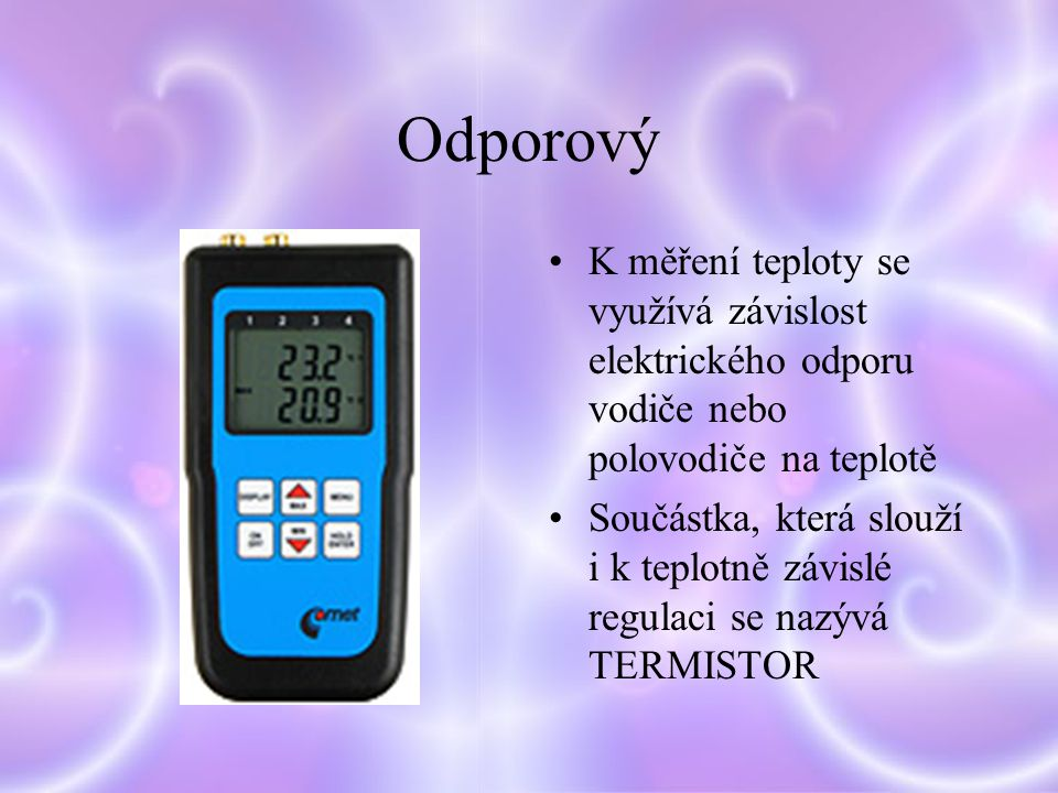 Odporový K měření teploty se využívá závislost elektrického odporu vodiče nebo polovodiče na teplotě Součástka, která slouží i k teplotně závislé regulaci se nazývá TERMISTOR