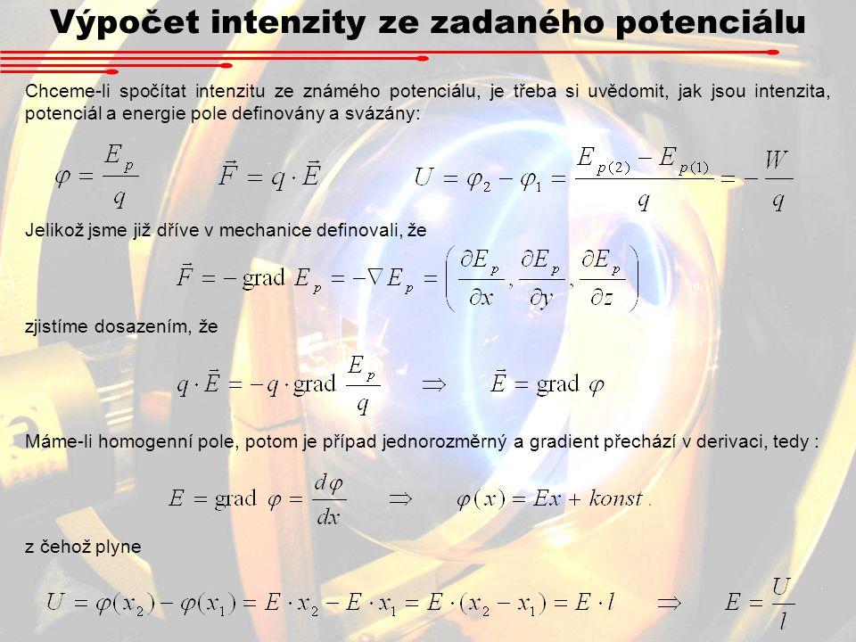 Výpočet intenzity ze zadaného potenciálu Chceme-li spočítat intenzitu ze známého potenciálu, je třeba si uvědomit, jak jsou intenzita, potenciál a energie pole definovány a svázány: Jelikož jsme již dříve v mechanice definovali, že zjistíme dosazením, že Máme-li homogenní pole, potom je případ jednorozměrný a gradient přechází v derivaci, tedy : z čehož plyne