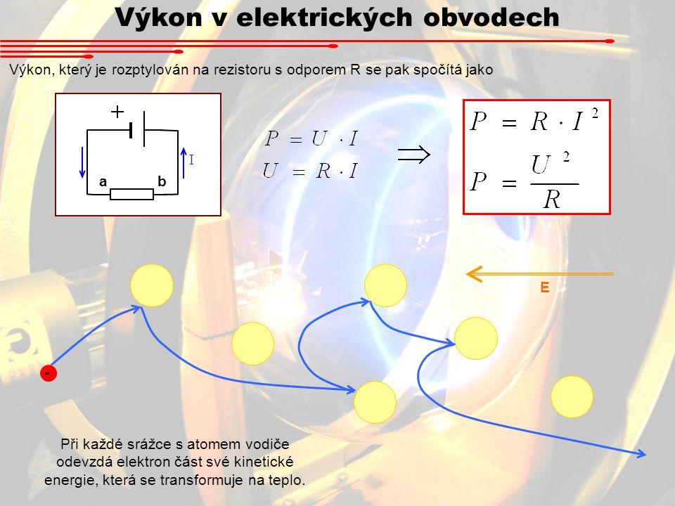 Výkon v elektrických obvodech Výkon, který je rozptylován na rezistoru s odporem R se pak spočítá jako I ab - Při každé srážce s atomem vodiče odevzdá elektron část své kinetické energie, která se transformuje na teplo.